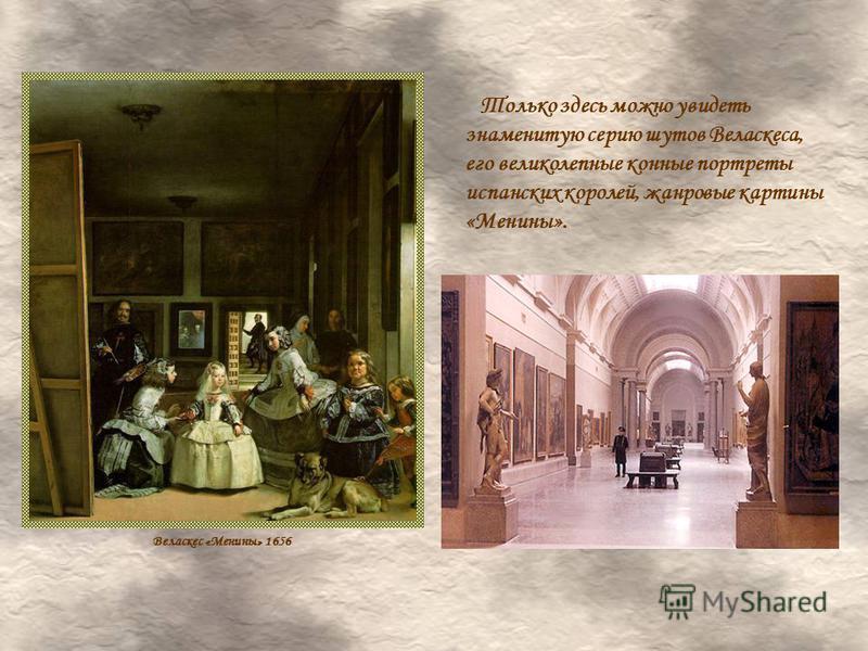 Только здесь можно увидеть знаменитую серию шутов Веласкеса, его великолепные конные портреты испанских королей, жанровые картины «Менины». Веласкес «Менины» 1656