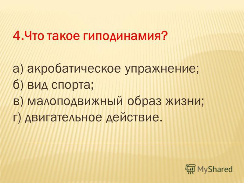 4. Что такое гиподинамия? а) акробатическое упражнение; б) вид спорта; в) малоподвижный образ жизни; г) двигательное действие.