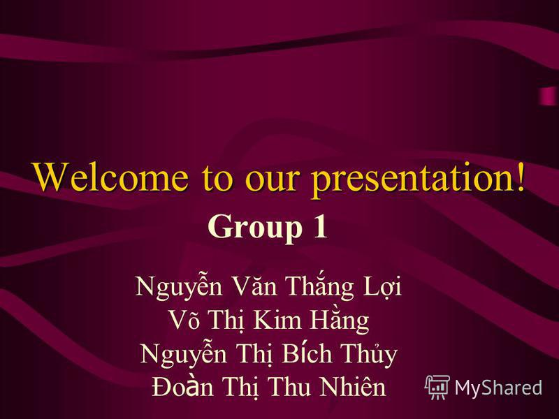 Welcome to our presentation! Group 1 Nguyn Văn Thng Li V õ Th Kim Hng Nguyn Th B í ch Thy Đo à n Th Thu Nhiên