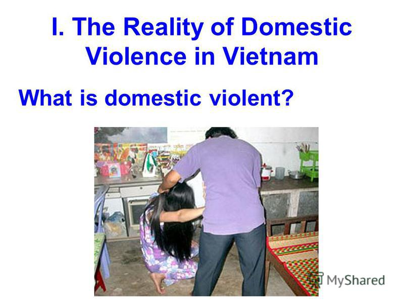 I. The Reality of Domestic Violence in Vietnam What is domestic violent?