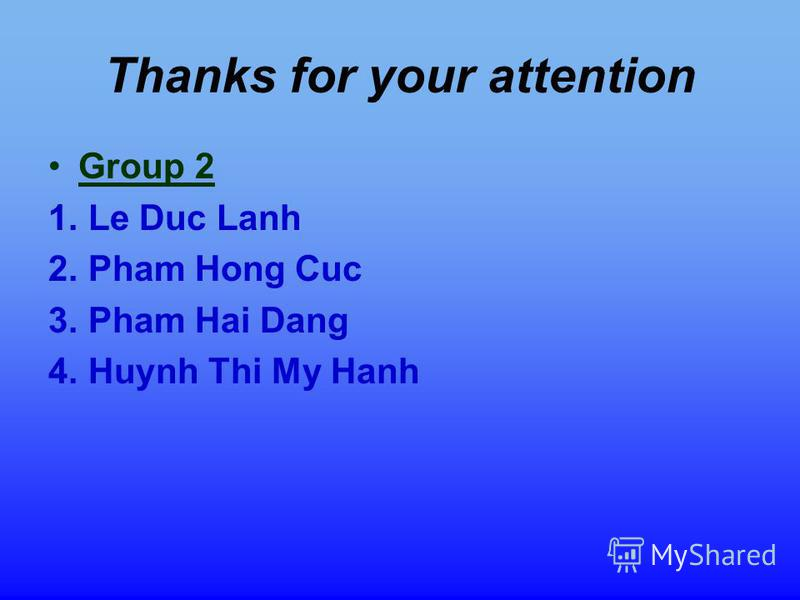 Thanks for your attention Group 2 1. Le Duc Lanh 2. Pham Hong Cuc 3. Pham Hai Dang 4. Huynh Thi My Hanh