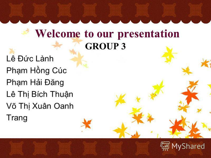 Welcome to our presentation GROUP 3 Lê Đc Lành Phm Hng Cúc Phm Hi Đăng Lê Th Bích Thun Võ Th Xuân Oanh Trang