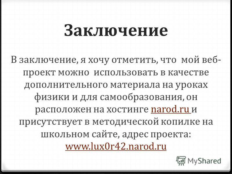 Заключение В заключение, я хочу отметить, что мой веб проект можно использовать в качестве дополнительного материала на уроках физики и для самообразования, он расположен на хостинге narod.ru и присутствует в методической копилке на школьном сайте, а