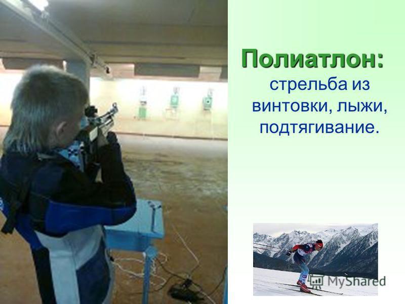 Полиатлон: Полиатлон: стрельба из винтовки, лыжи, подтягивание.