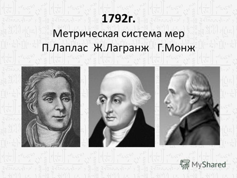1792 г. Метрическая система мер П.Лаплас Ж.Лагранж Г.Монж