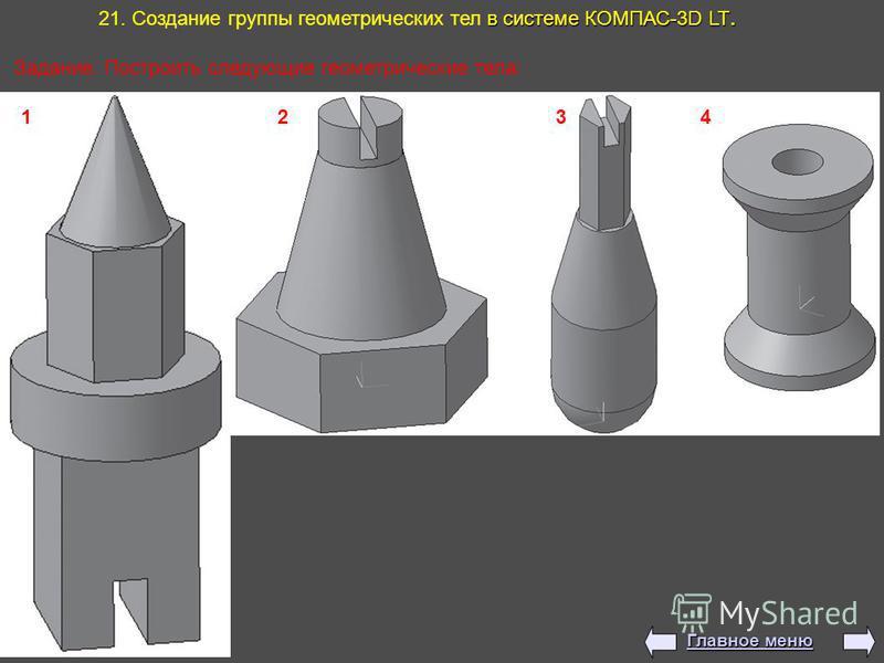 в системе КОМПАС-3D LT. 21. Создание группы геометрических тел в системе КОМПАС-3D LT. 1 2 3 4 Задание: Построить следующие геометрические тела: Главное меню Главное меню