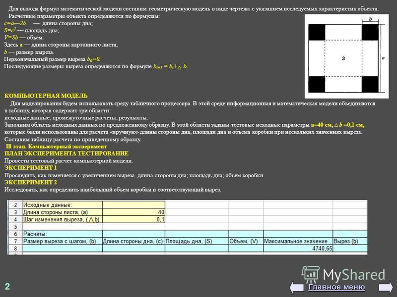 Для вывода формул математической модели составим геометрическую модель в виде чертежа с указанием исследуемых характеристик объекта. Расчетные параметры объекта определяются по формулам: с=а 2b длина стороны дна; S=c 2 площадь дна; V=Sb объем. Здесь