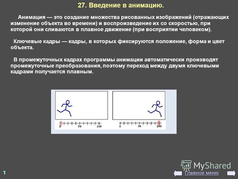 1 Анимация это создание множества рисованных изображений (отражающих изменение объекта во времени) и воспроизведение их со скоростью, при которой они сливаются в плавное движение (при восприятии человеком). Ключевые кадры кадры, в которых фиксируются