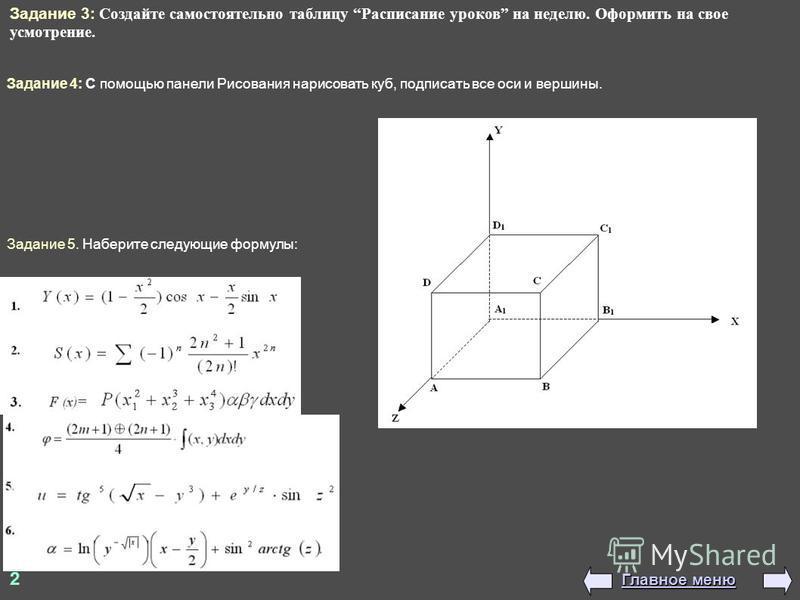 Задание 3: Создайте самостоятельно таблицу Расписание уроков на неделю. Оформить на свое усмотрение. Задание 4: С помощью панели Рисования нарисовать куб, подписать все оси и вершины. Задание 5. Наберите следующие формулы: 2 Главное меню Главное меню