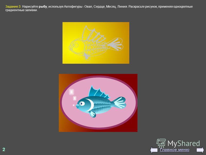 Задание 3: Нарисуйте рыбу, используя Автофигуры - Овал, Сердце, Месяц, Линия. Раскрасьте рисунок, применяя одноцветные градиентные заливки. 2 Главное меню Главное меню