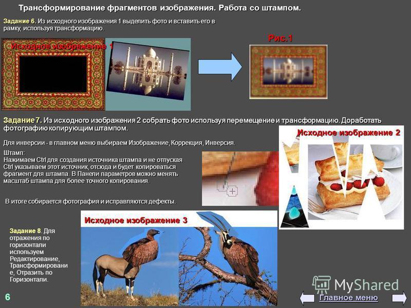 6 Главное меню Главное меню Исходное изображение 1 Рис.1 Трансформирование фрагментов изображения. Работа со штампом. Задание 6. Из исходного изображения 1 выделить фото и вставить его в рамку, используя трансформацию. Исходное изображение 2 Задание