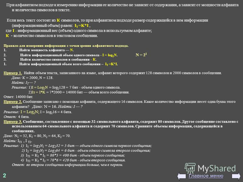 При алфавитном подходе к измерению информации ее количество не зависит от содержания, а зависит от мощности алфавита и количества символов в тексте. Если весь текст состоит из К символов, то при алфавитном подходе размер содержащейся в нем информации