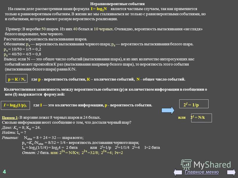 4 Главное меню Главное меню Неравновероятные события На самом деле рассмотренная нами формула I = log 2 N является частным случаем, так как применяется только к равновероятным событиям. В жизни же мы сталкиваемся не только с равновероятными событиями