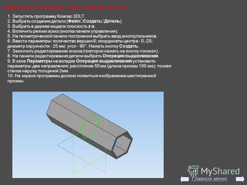 Задание 9: Построение шестигранной призмы. 1. Запустить программу Компас 3DLT. 2. Выбрать создание детали (Файл Создать Деталь). 3. Выбрать в дереве модели плоскость z-x. 4. Включить режим эскиз (кнопка панели управления). 5. На геометрической панели