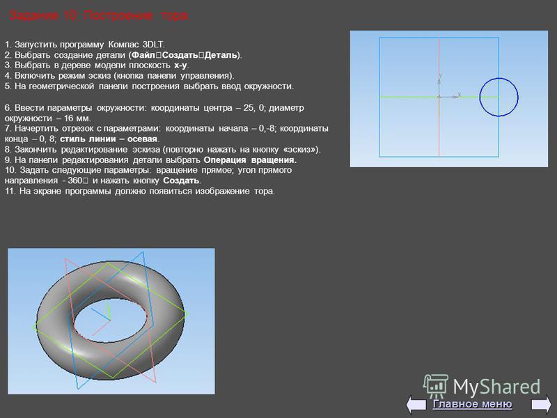 Задание 10: Построение тора. 1. Запустить программу Компас 3DLT. 2. Выбрать создание детали (Файл Создать Деталь). 3. Выбрать в дереве модели плоскость x-y. 4. Включить режим эскиз (кнопка панели управления). 5. На геометрической панели построения вы