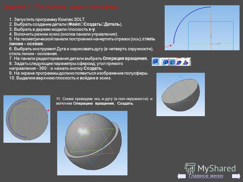 Задание 11: Построение шара и полусферы. 1. Запустить программу Компас 3DLT. 2. Выбрать создание детали (Файл Создать Деталь). 3. Выбрать в дереве модели плоскость x-y. 4. Включить режим эскиз (кнопка панели управления). 5. На геометрической панели п