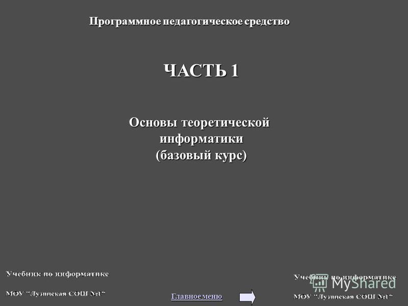 ЧАСТЬ 1 Основы теоретической информатики (базовый курс) Программное педагогическое средство Главное меню Главное меню