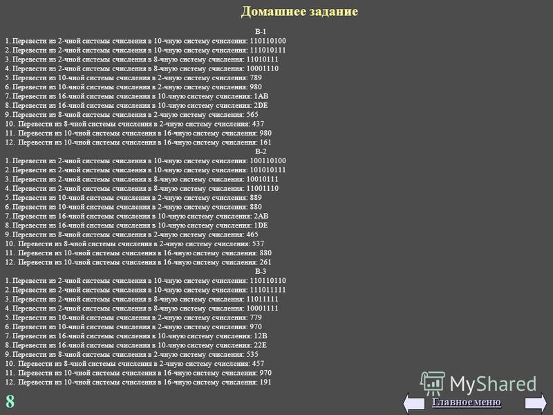 8 Домашнее задание В-1 1. Перевести из 2-чной системы счисления в 10-чную систему счисления: 110110100 2. Перевести из 2-чной системы счисления в 10-чную систему счисления: 111010111 3. Перевести из 2-чной системы счисления в 8-чную систему счисления