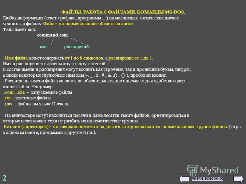 2 ФАЙЛЫ. РАБОТА С ФАЙЛАМИ. КОМАНДЫ MS-DOS. Любая информация (текст, графика, программы... ) на магнитных, оптических дисках хранится в файлах. Файл - это поименованная область на диске. Файл имеет вид: command.com имя расширение Имя файла может содер