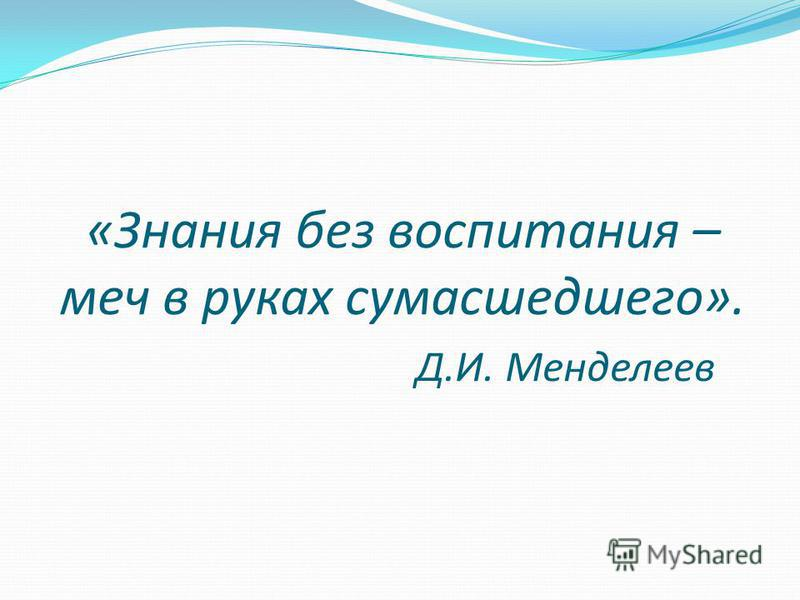 «Знания без воспитания – меч в руках сумасшедшего». Д.И. Менделеев