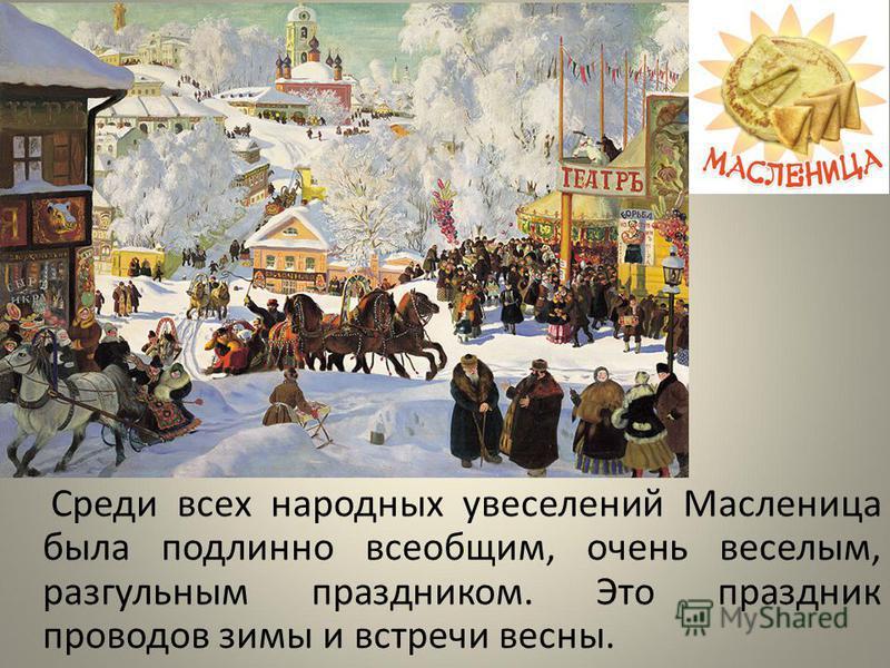 Среди всех народных увеселений Масленица была подлинно всеобщим, очень веселым, разгульным праздником. Это праздник проводов зимы и встречи весны.