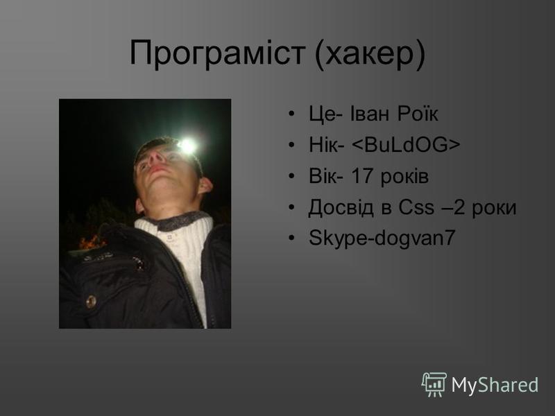 Програміст (хакер) Це- Іван Роїк Нік- Вік- 17 років Досвід в Сss –2 роки Skype-dogvan7