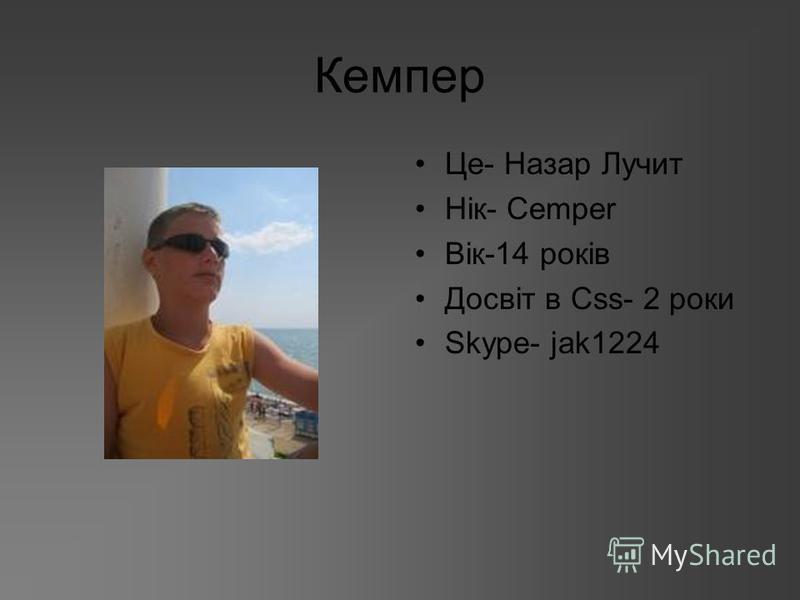 Кемпер Це- Назар Лучит Нік- Cemper Вік-14 років Досвіт в Сss- 2 роки Skype- jak1224