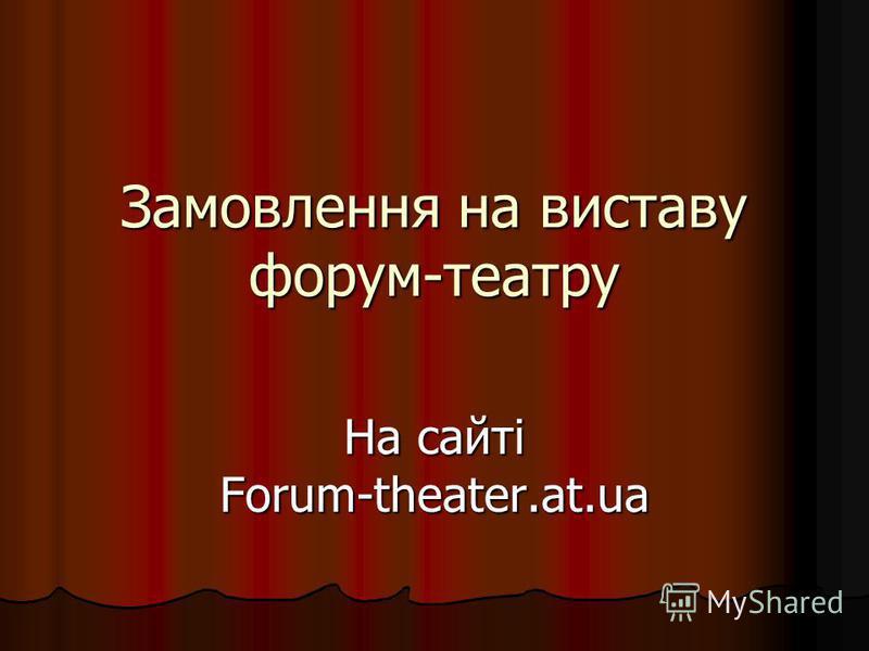 Замовлення на виставу форум-театру На сайті Forum-theater.at.ua