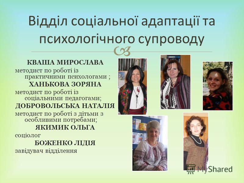 КВАША МИРОСЛАВА методист по роботі із практичними психологами ; ХАНЬКОВА ЗОРЯНА методист по роботі із соціальними педагогами; ДОБРОВОЛЬСЬКА НАТАЛІЯ методист по роботі з дітьми з особливими потребами; ЯКИМИК ОЛЬГА соціолог БОЖЕНКО ЛІДІЯ завідувач відд