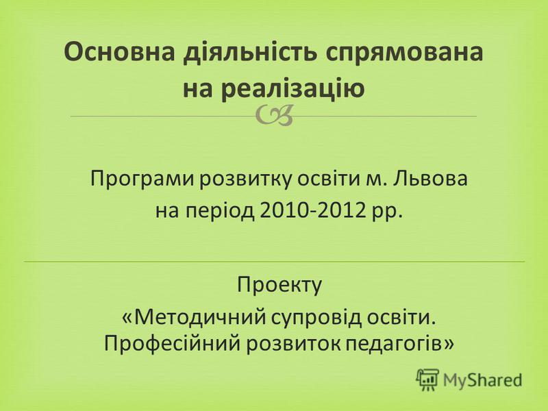 Програми розвитку освіти м. Львова на період 2010-2012 рр. Проекту «Методичний супровід освіти. Професійний розвиток педагогів» Основна діяльність спрямована на реалізацію