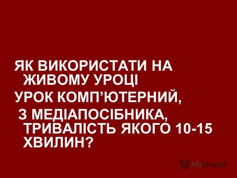 ЯК ВИКОРИСТАТИ НА ЖИВОМУ УРОЦІ УРОК КОМПЮТЕРНИЙ, З МЕДІАПОСІБНИКА, ТРИВАЛІСТЬ ЯКОГО 10-15 ХВИЛИН?