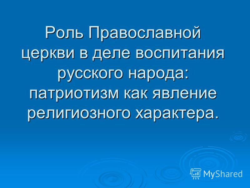 Роль Православной церкви в деле воспитания русского народа: патриотизм как явление религиозного характера.