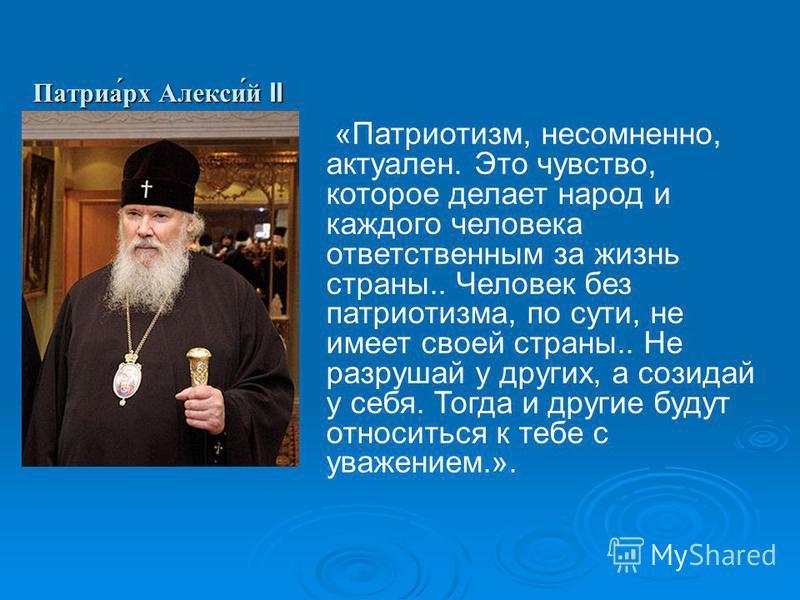 Патриа́рх Алекси́й II «Патриотизм, несомненно, актуален. Это чувство, которое делает народ и каждого человека ответственным за жизнь страны.. Человек без патриотизма, по сути, не имеет своей страны.. Не разрушай у других, а созидай у себя. Тогда и др