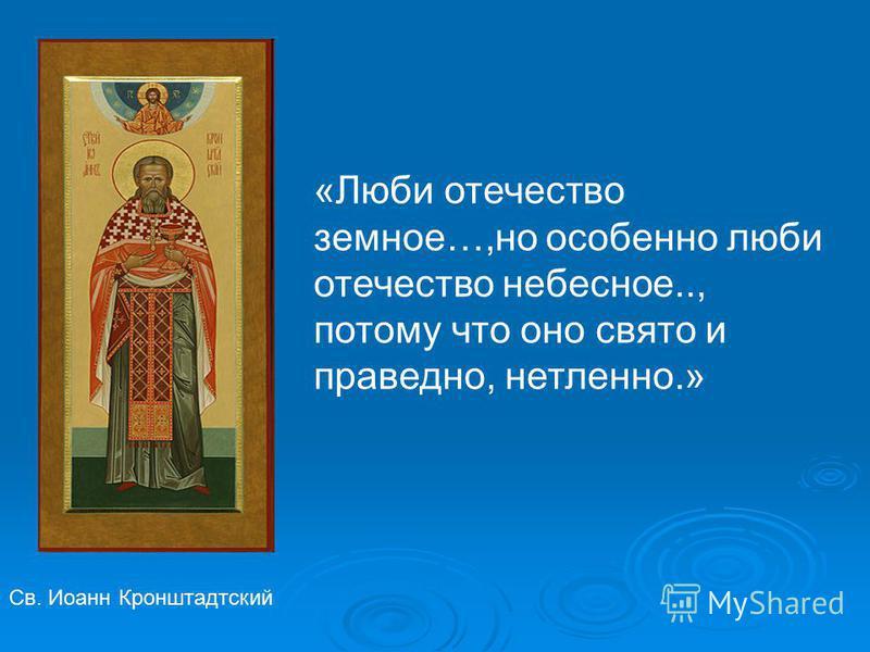 Св. Иоанн Кронштадтский «Люби отечество земное…,но особенно люби отечество небесное.., потому что оно свято и праведно, нетленно.»