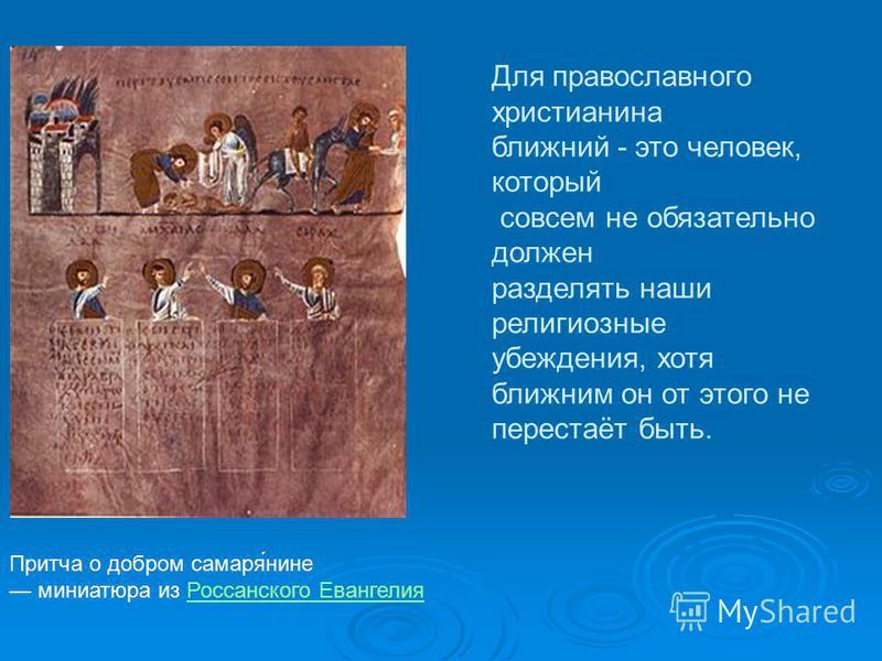 Притча о добром самаре́нине миниатюра из Россанского Евангелия Россанского Евангелия Для православного христианина ближний - это человек, который совсем не обязательно должен разделять наши религиозные убеждения, хотя ближним он от этого не перестаёт