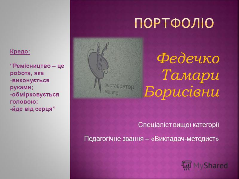 Федечко Тамари Борисівни Спеціаліст вищої категорії Педагогічне звання – «Викладач-методист» Кредо: Ремісництво – це робота, яка -виконується руками; -обмірковується головою; -йде від серця