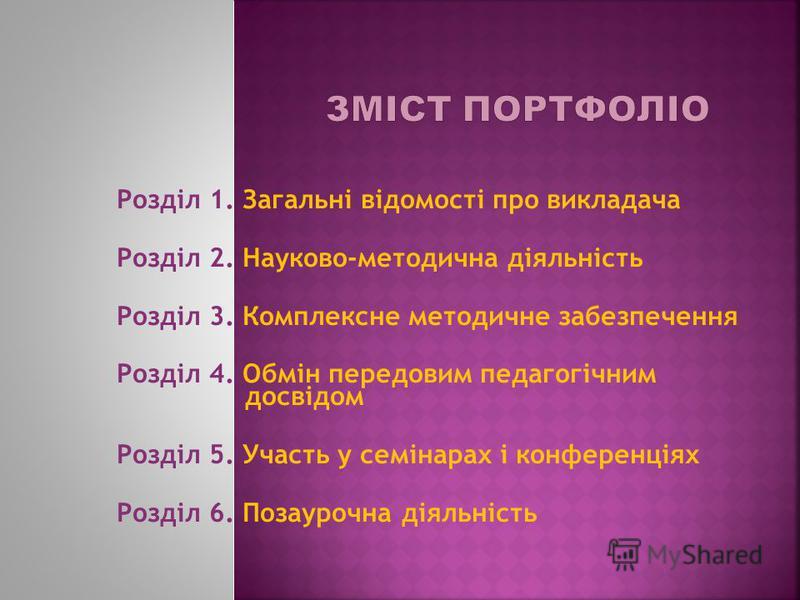 Розділ 1. Загальні відомості про викладача Розділ 2. Науково-методична діяльність Розділ 3. Комплексне методичне забезпечення Розділ 4. Обмін передовим педагогічним досвідом Розділ 5. Участь у семінарах і конференціях Розділ 6. Позаурочна діяльність