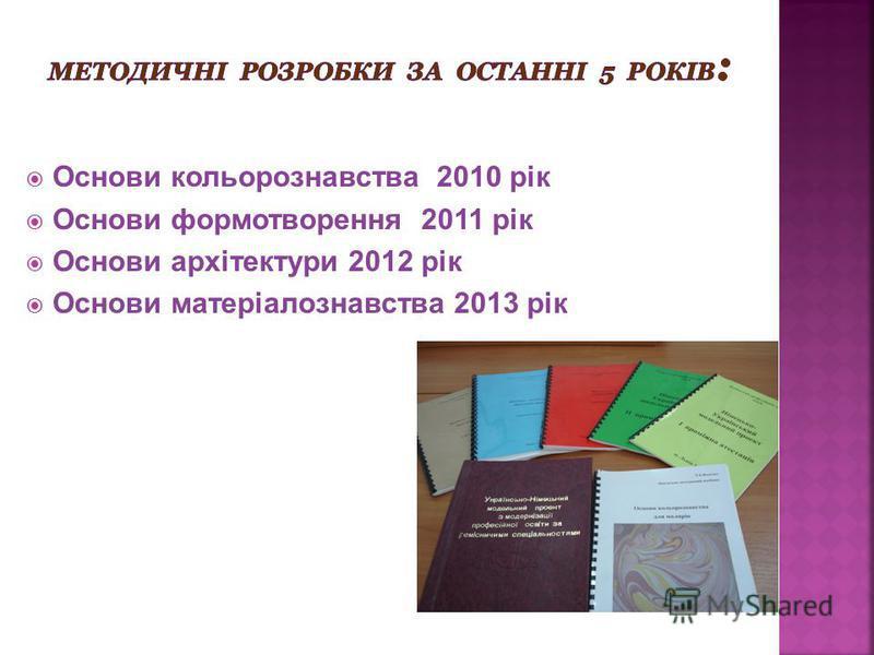 Основи кольорознавства 2010 рік Основи формотворення 2011 рік Основи архітектури 2012 рік Основи матеріалознавства 2013 рік