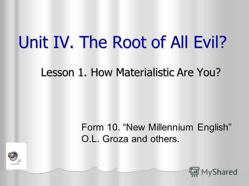 Unit IV. The Root of All Evil? Lesson 1. How Materialistic Are You? Form 10. New Millennium English O.L. Groza and others.