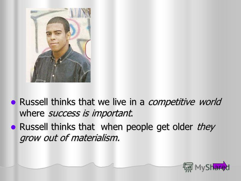 Russell thinks that we live in a competitive world where success is important. Russell thinks that we live in a competitive world where success is important. Russell thinks that when people get older they grow out of materialism. Russell thinks that