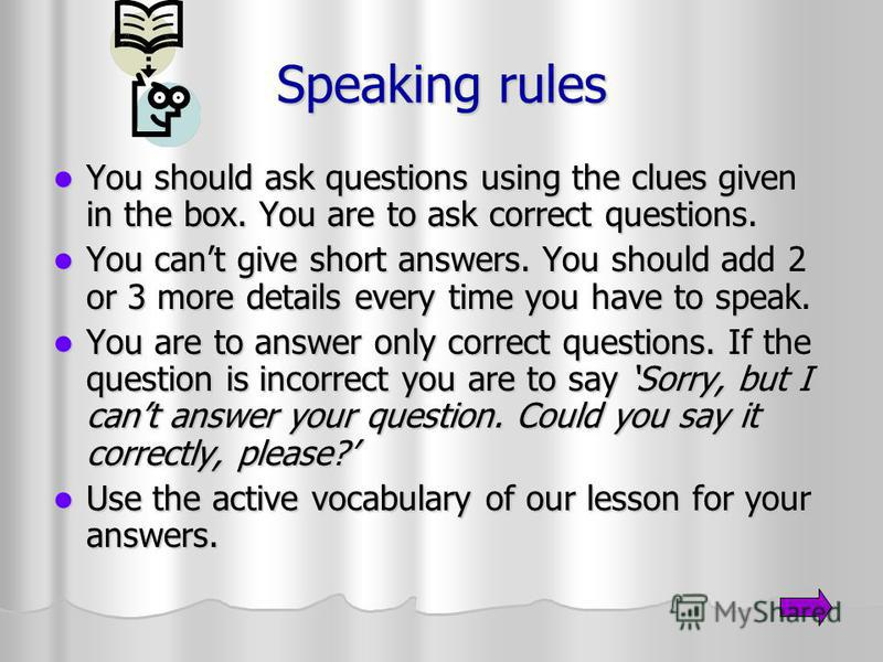 Speaking rules You should ask questions using the clues given in the box. You are to ask correct questions. You should ask questions using the clues given in the box. You are to ask correct questions. You cant give short answers. You should add 2 or