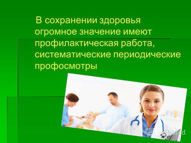 В сохранении здоровья огромное значение имеют профилактическая работа, систематические периодические профосмотры