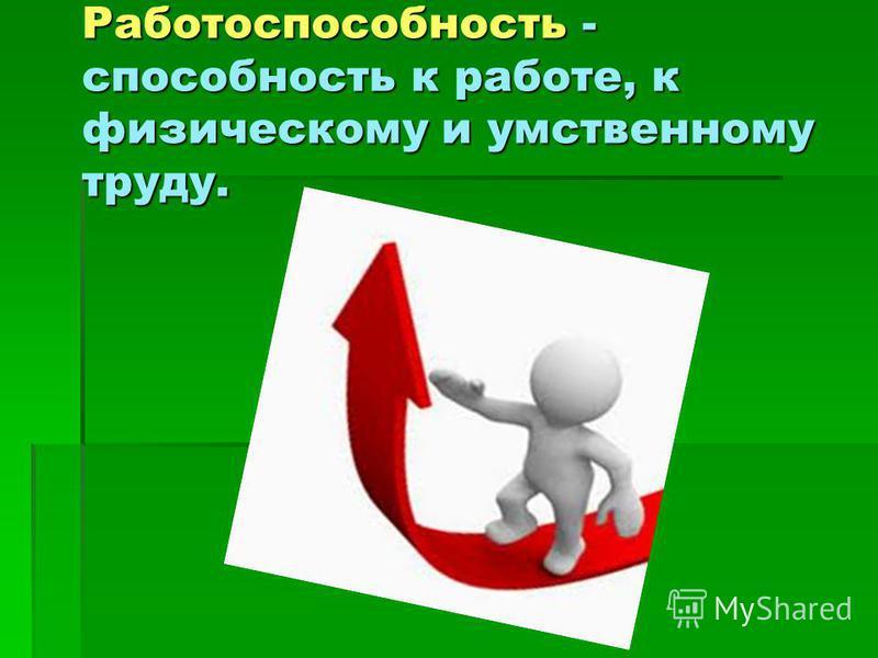 Работоспособность - способность к работе, к физическому и умственному труду.