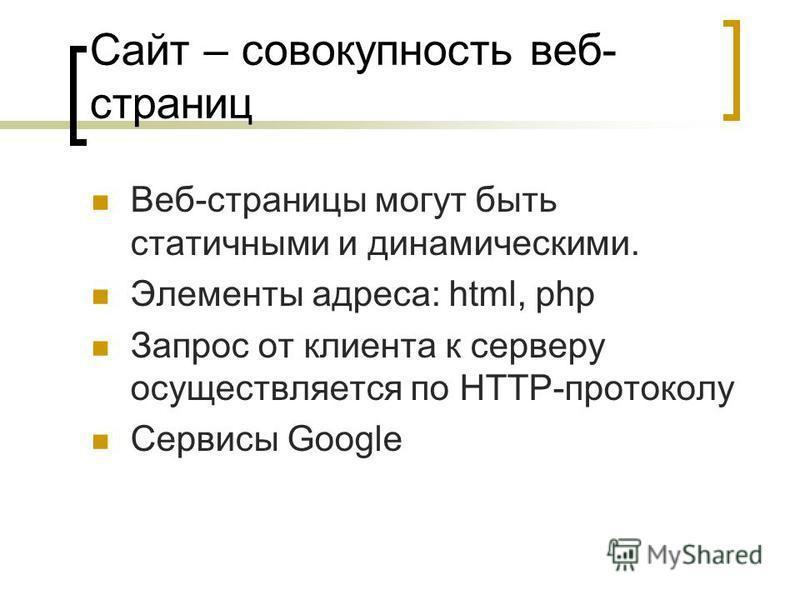 Сайт – совокупность веб- страниц Веб-страницы могут быть статичными и динамическими. Элементы адреса: html, php Запрос от клиента к серверу осуществляется по HTTP-протоколу Сервисы Google