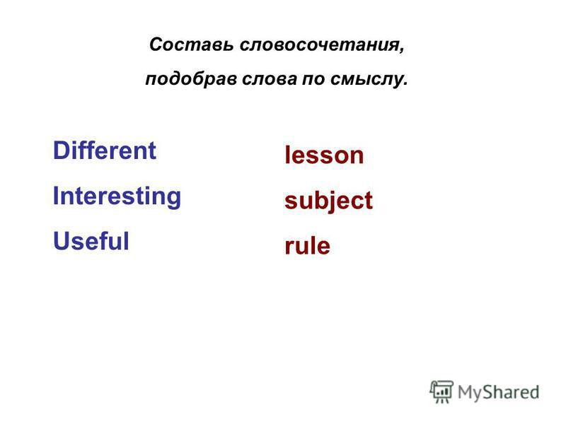 Составь словосочетания, подобрав слова по смыслу. Different Interesting Useful lesson subject rule