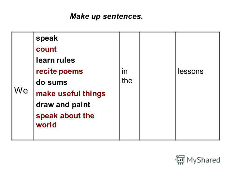 Make up sentences. We speak count learn rules recite poems do sums make useful things draw and paint speak about the world in the lessons