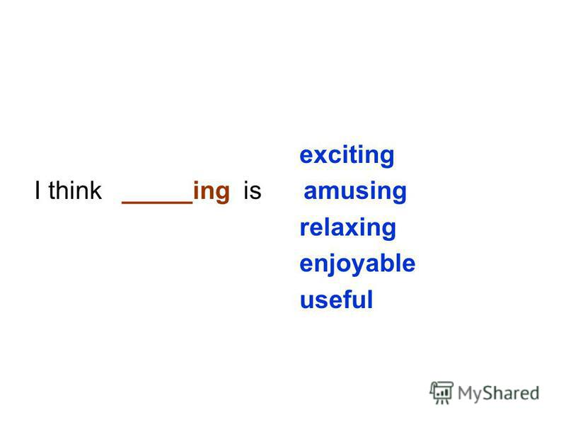 exciting I think _____ing is amusing relaxing enjoyable useful