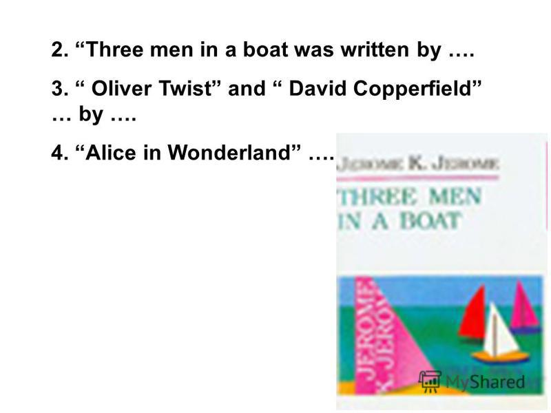 2. Three men in a boat was written by …. 3. Oliver Twist and David Copperfield … by …. 4. Alice in Wonderland ….
