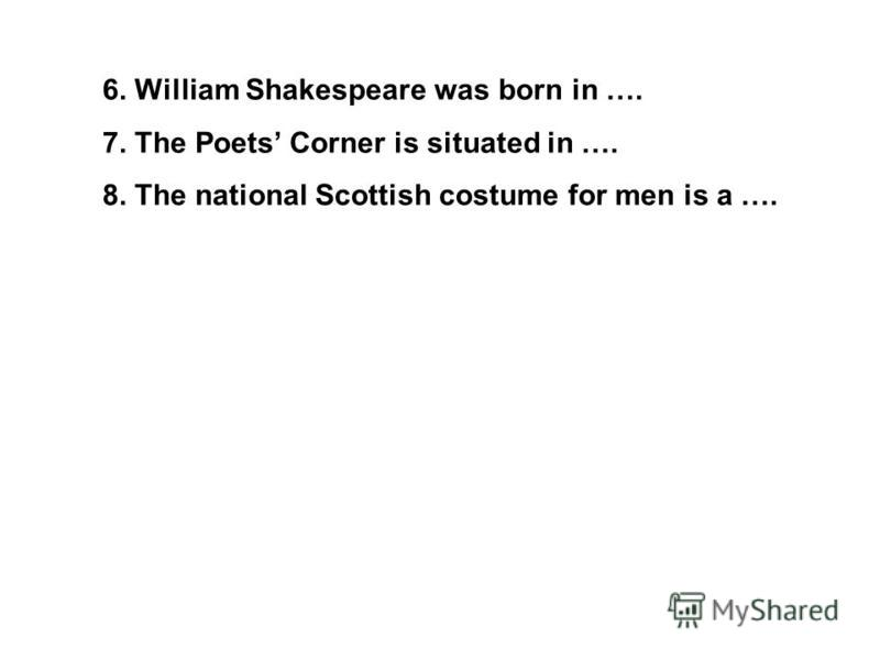 6. William Shakespeare was born in …. 7. The Poets Corner is situated in …. 8. The national Scottish costume for men is a ….