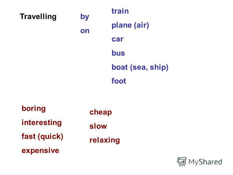 Travellingby on train plane (air) car bus boat (sea, ship) foot boring interesting fast (quick) expensive cheap slow relaxing